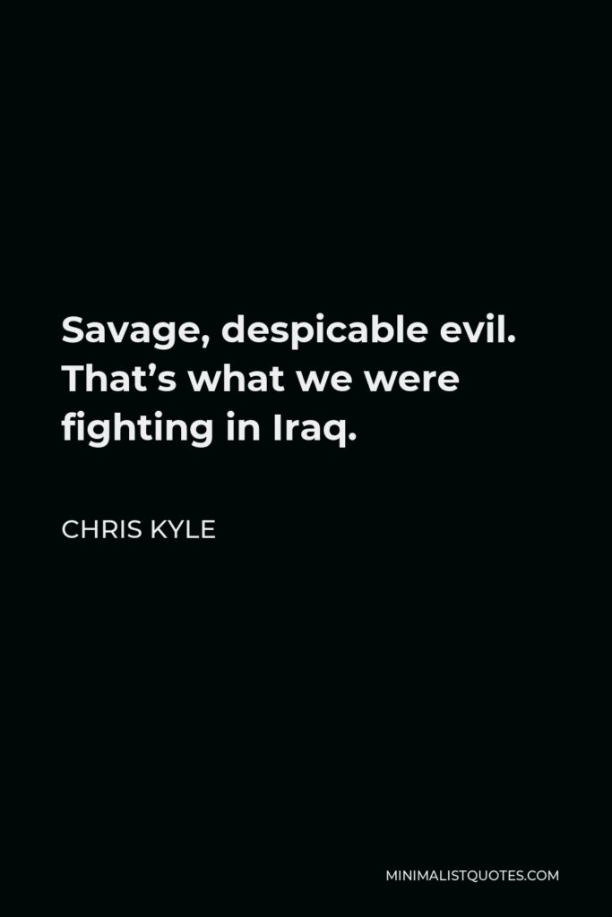 Chris Kyle Quote - Savage, despicable evil. That's what we were fighting in Iraq. That's why a lot of people, myself included, called the enemy 'savages.' There really was no other way to describe what we encountered there.