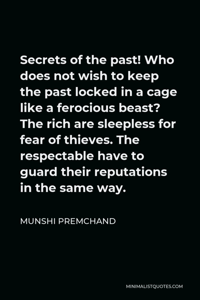 Munshi Premchand Quote - Secrets of the past! Who does not wish to keep the past locked in a cage like a ferocious beast? The rich are sleepless for fear of thieves. The respectable have to guard their reputations in the same way.
