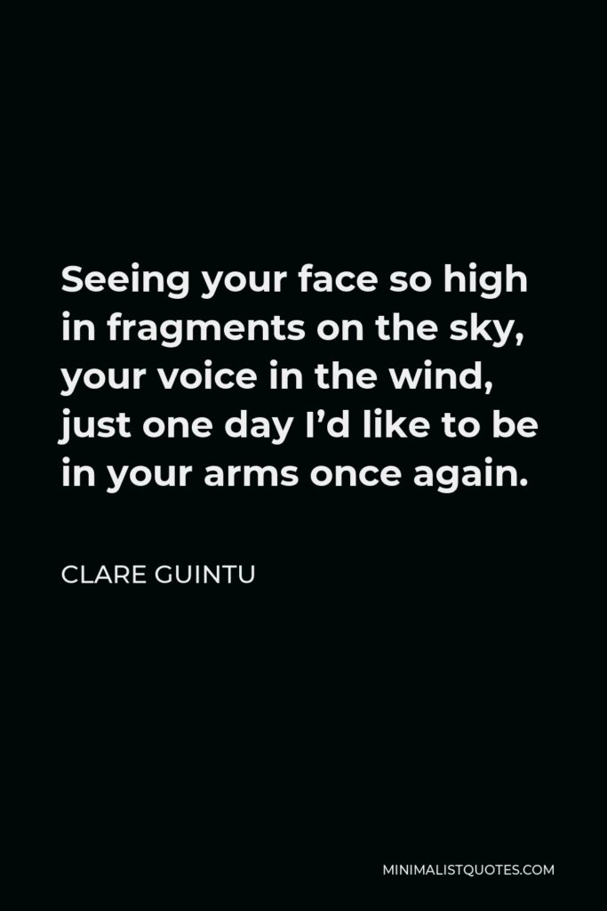 Clare Guintu Quote - Seeing your face so high in fragments on the sky, your voice in the wind, just one day I'd like to be in your arms once again.