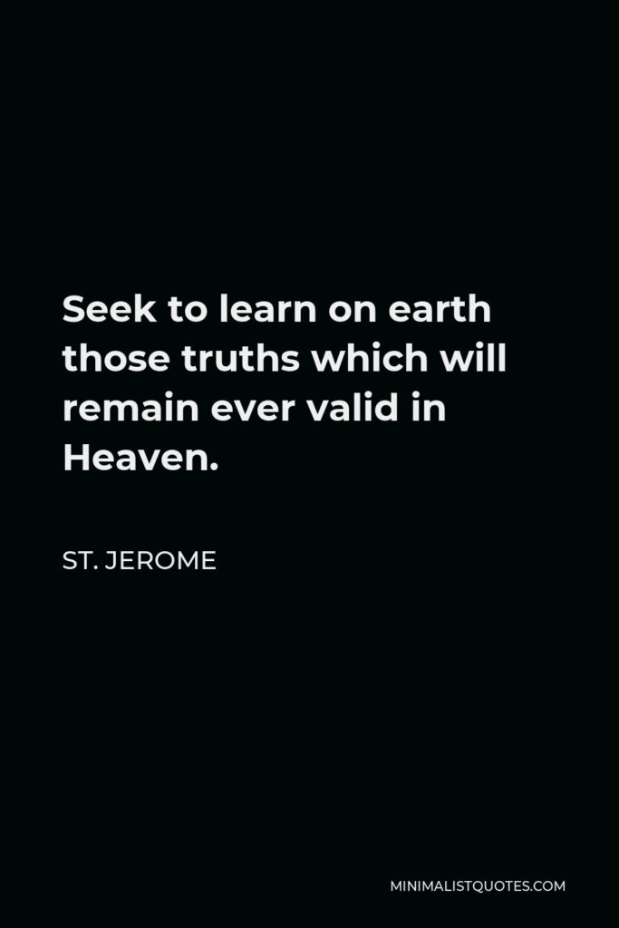 St. Jerome Quote - Seek to learn on earth those truths which will remain ever valid in Heaven.