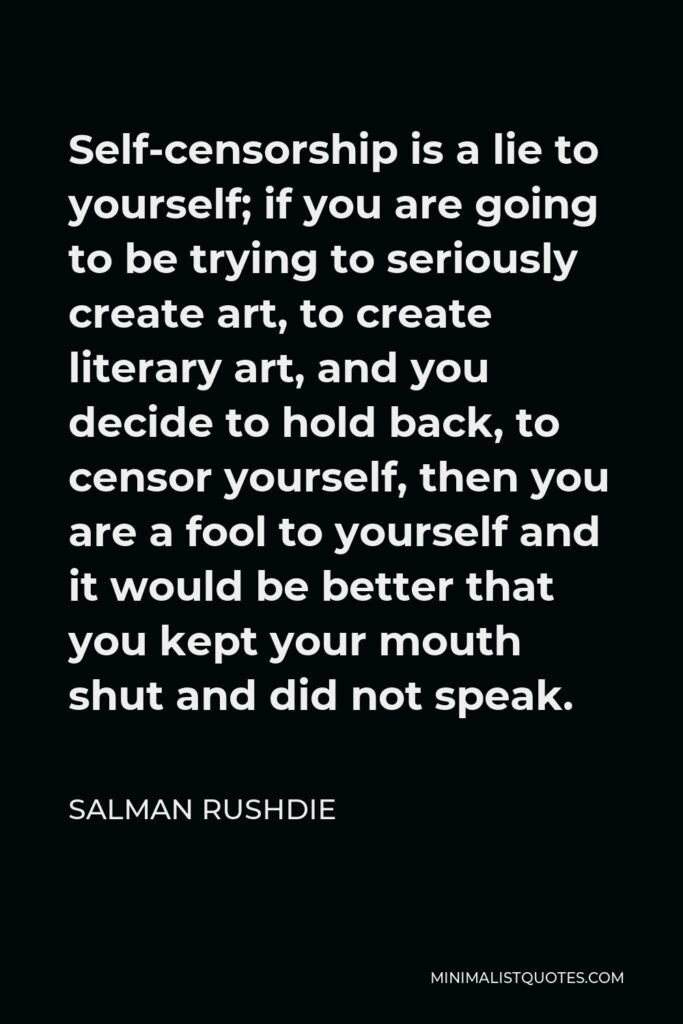 Salman Rushdie Quote - Self-censorship is a lie to yourself; if you are going to be trying to seriously create art, to create literary art, and you decide to hold back, to censor yourself, then you are a fool to yourself and it would be better that you kept your mouth shut and did not speak.