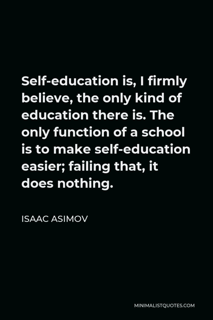 Isaac Asimov Quote - Self-education is, I firmly believe, the only kind of education there is. The only function of a school is to make self-education easier; failing that, it does nothing.