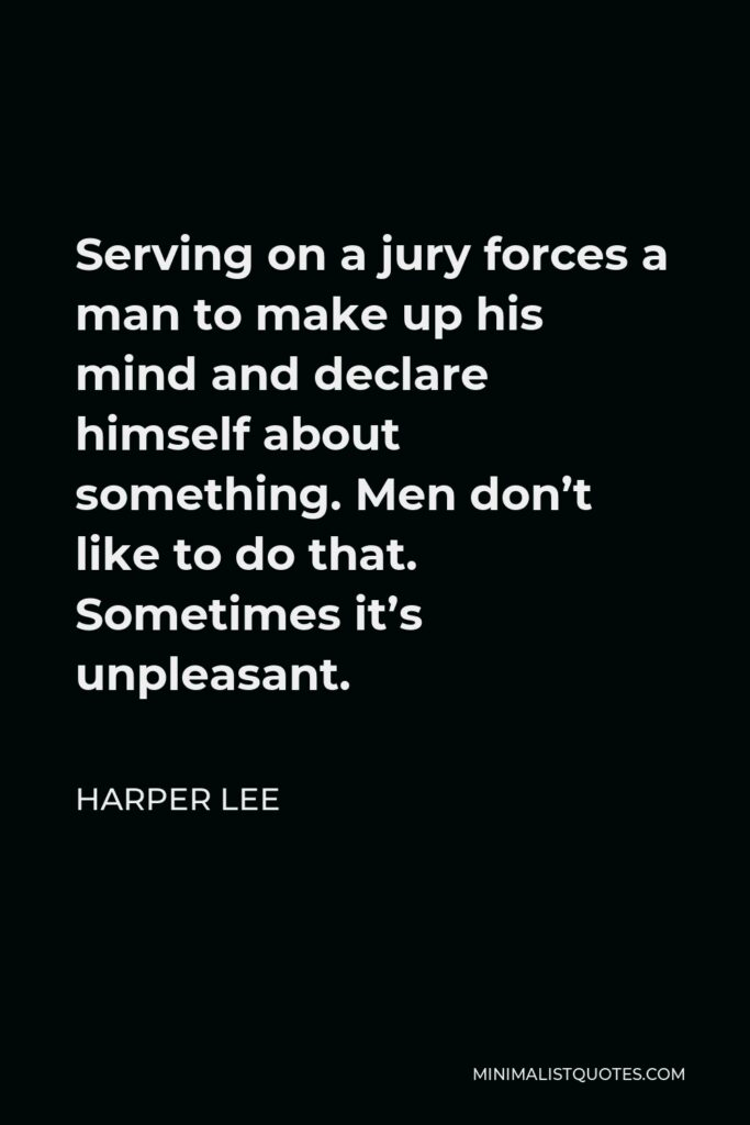 Harper Lee Quote - Serving on a jury forces a man to make up his mind and declare himself about something. Men don't like to do that. Sometimes it's unpleasant.