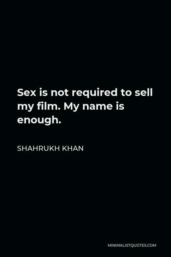 Shahrukh Khan Quote - Sex is not required to sell my film. My name is enough.