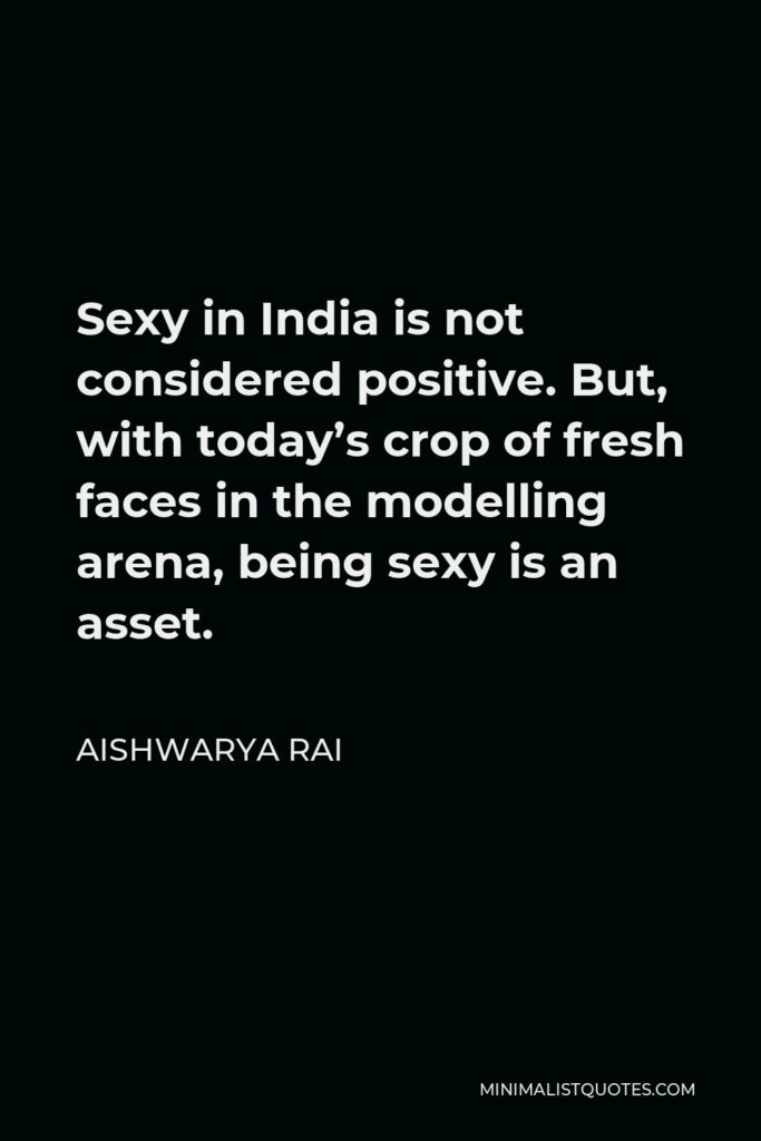 Aishwarya Rai Quote - Sexy in India is not considered positive. But, with today's crop of fresh faces in the modelling arena, being sexy is an asset.