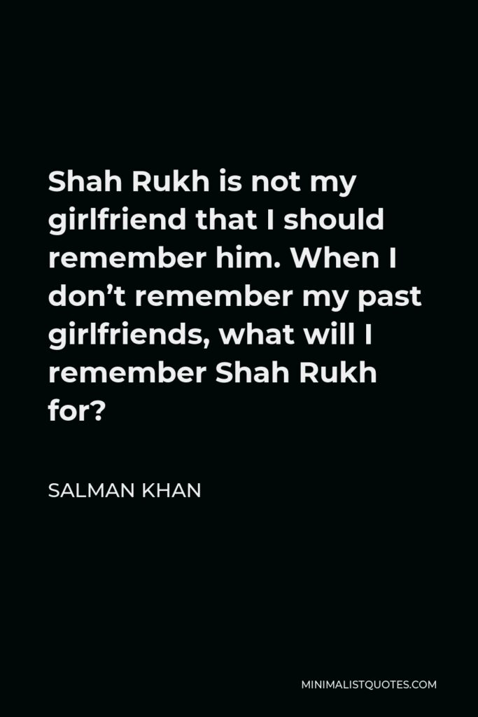 Salman Khan Quote - Shah Rukh is not my girlfriend that I should remember him. When I don't remember my past girlfriends, what will I remember Shah Rukh for?