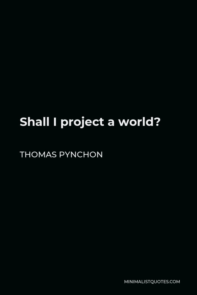 Thomas Pynchon Quote - Shall I project a world?
