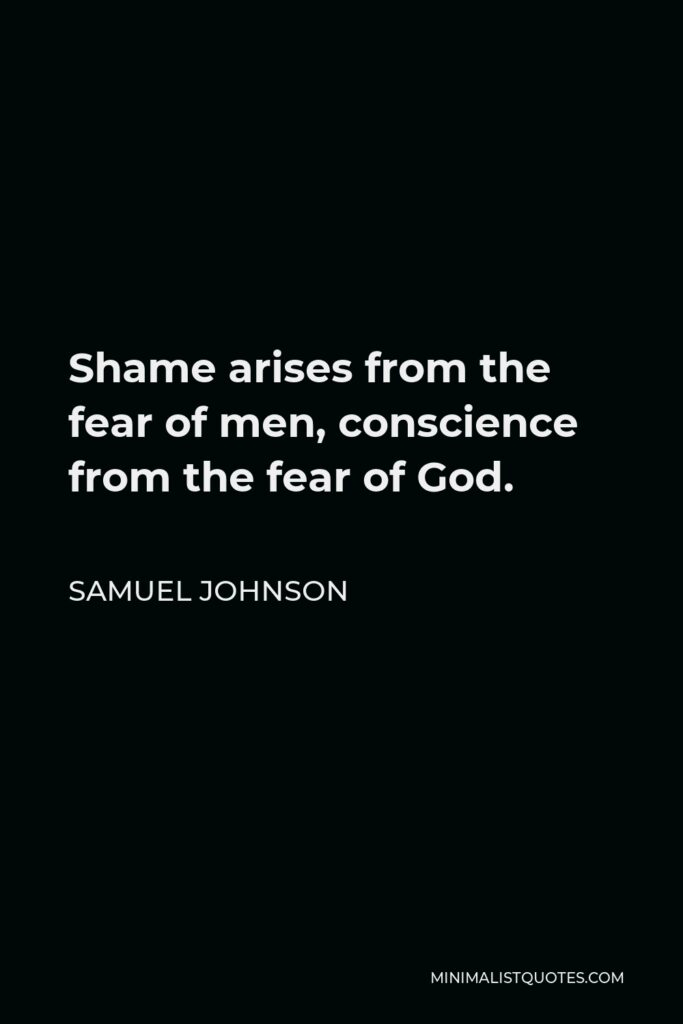 Samuel Johnson Quote - Shame arises from the fear of men, conscience from the fear of God.
