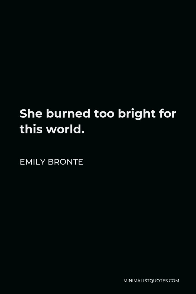 Emily Bronte Quote - She burned too bright for this world.