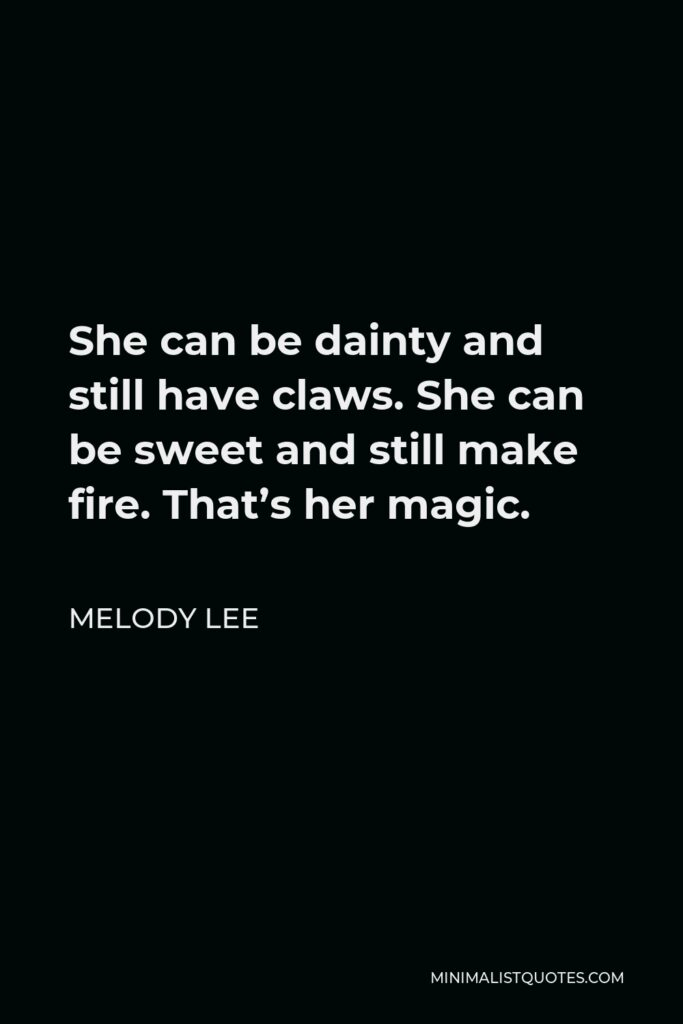Melody Lee Quote - She can be dainty and still have claws. She can be sweet and still make fire. That's her magic.