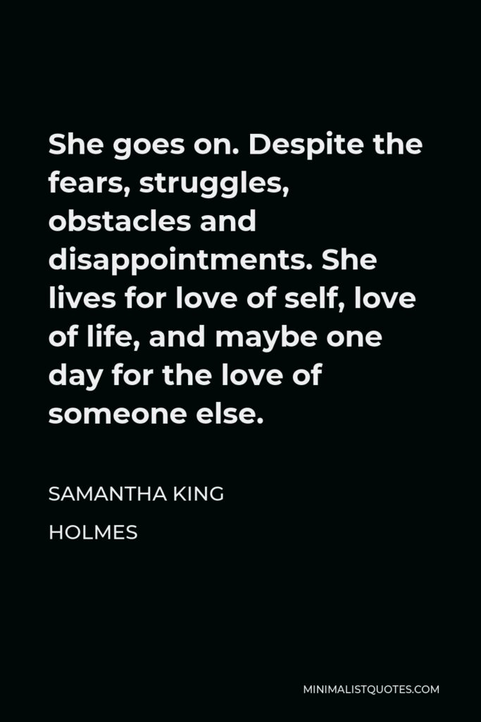 Samantha King Holmes Quote - She goes on. Despite the fears, struggles, obstacles and disappointments. She lives for love of self, love of life, and maybe one day for the love of someone else.