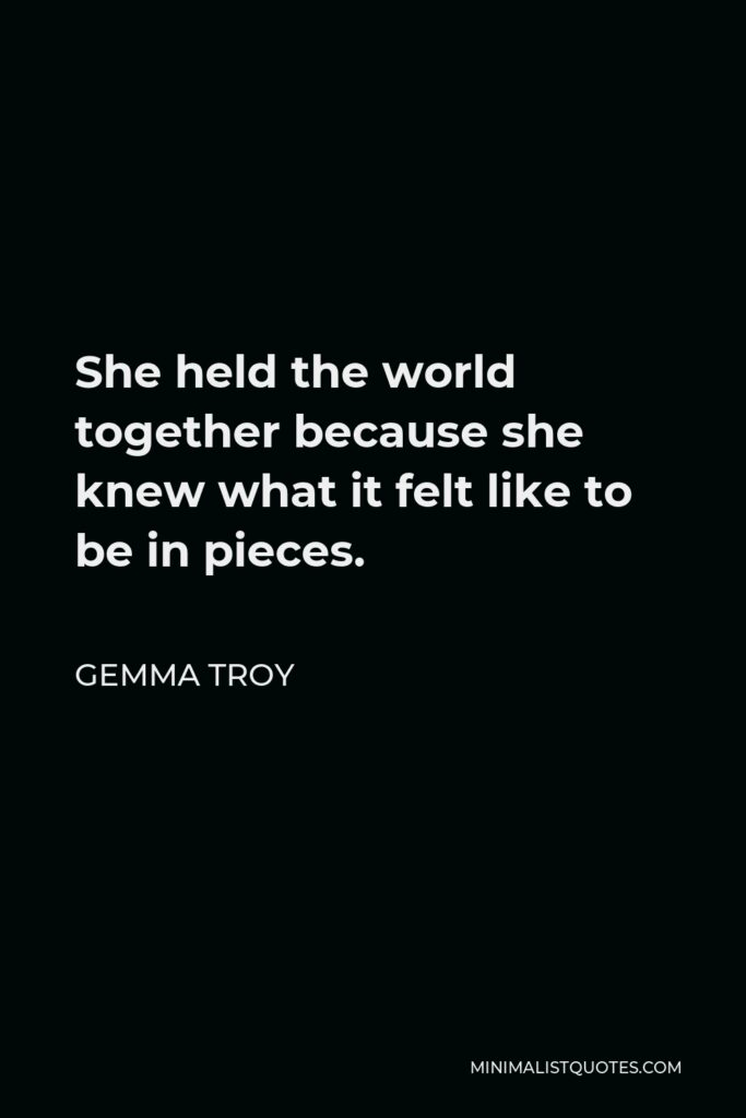 Gemma Troy Quote - She held the world together because she knew what it felt like to be in pieces.