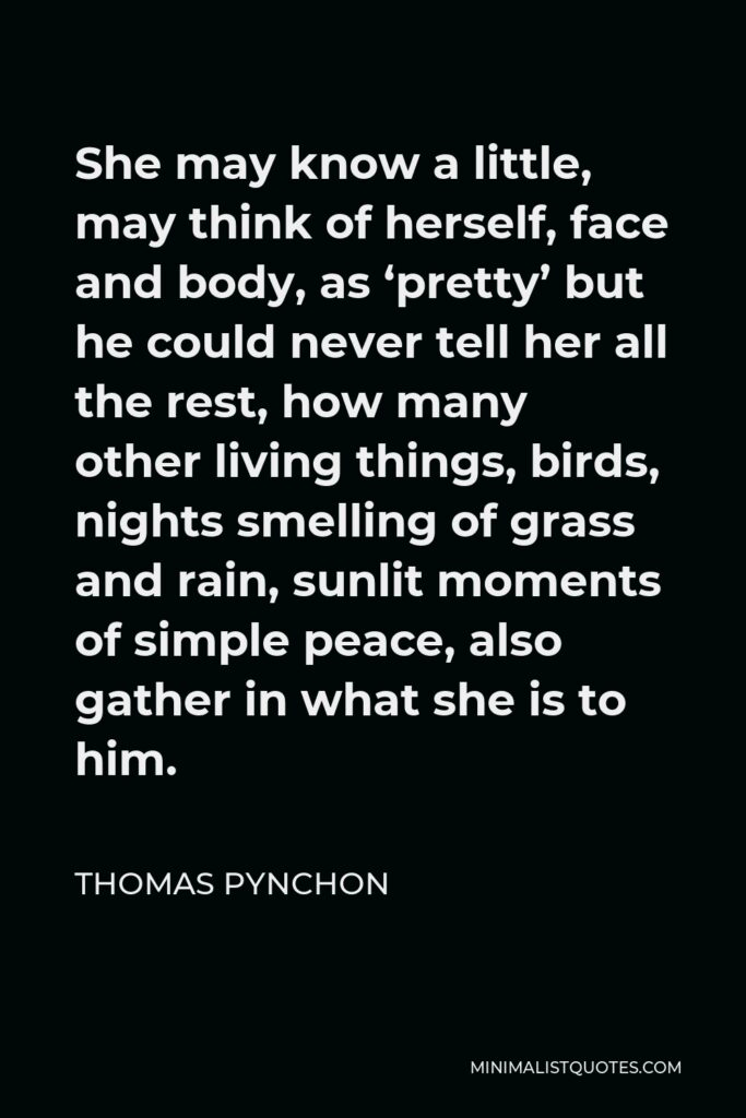 Thomas Pynchon Quote - She may know a little, may think of herself, face and body, as 'pretty' but he could never tell her all the rest, how many other living things, birds, nights smelling of grass and rain, sunlit moments of simple peace, also gather in what she is to him.