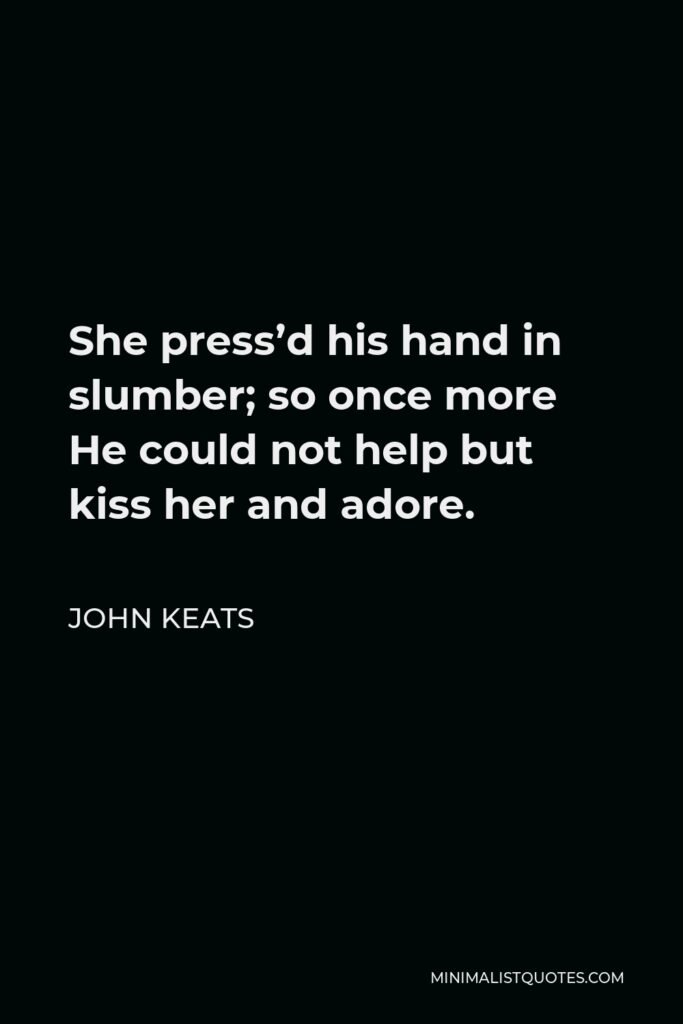 John Keats Quote - She press'd his hand in slumber; so once more He could not help but kiss her and adore.