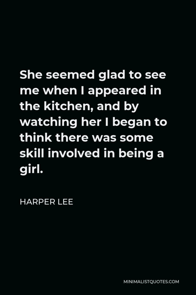 Harper Lee Quote - She seemed glad to see me when I appeared in the kitchen, and by watching her I began to think there was some skill involved in being a girl.