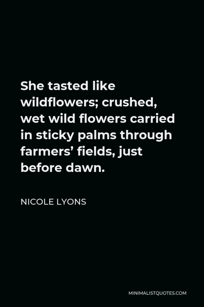 Nicole Lyons Quote - She tasted like wildflowers; crushed, wet wild flowers carried in sticky palms through farmers' fields, just before dawn.