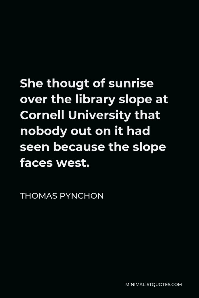 Thomas Pynchon Quote - She thougt of sunrise over the library slope at Cornell University that nobody out on it had seen because the slope faces west.