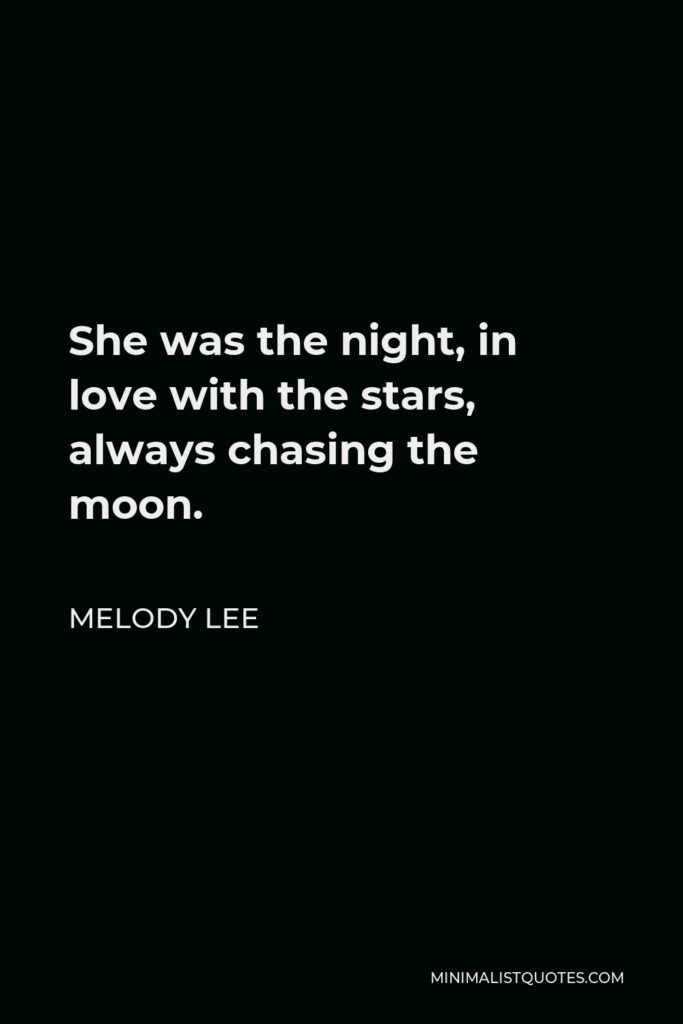 Melody Lee Quote - She was the night, in love with the stars, always chasing the moon.