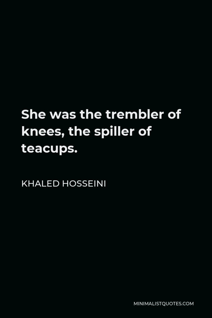 Khaled Hosseini Quote - She was the trembler of knees, the spiller of teacups.