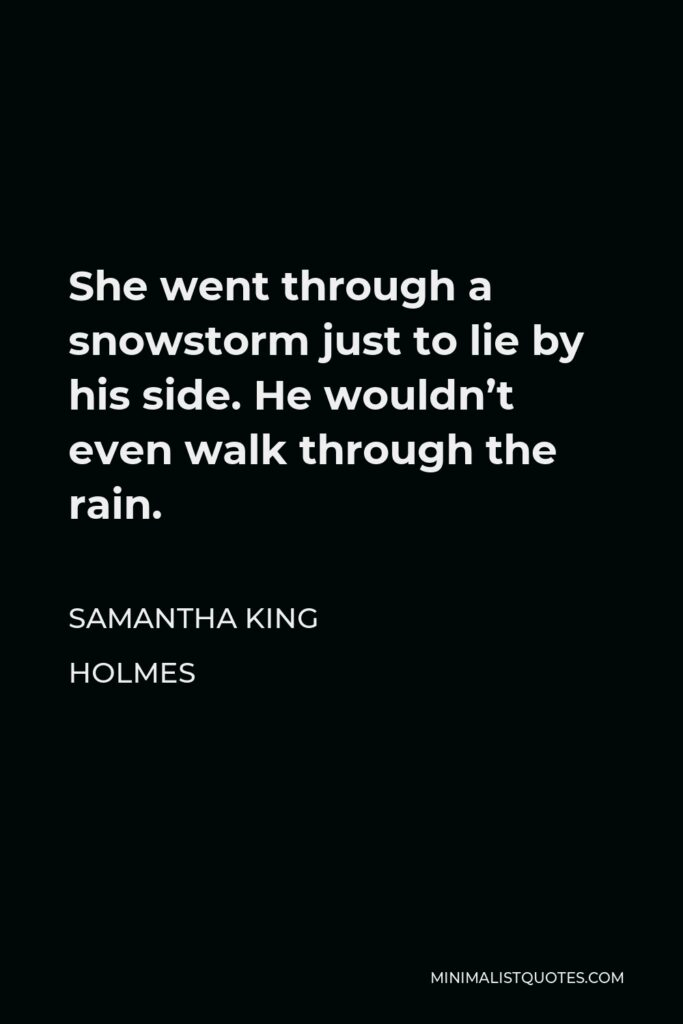 Samantha King Holmes Quote - She went through a snowstorm just to lie by his side. He wouldn't even walk through the rain.