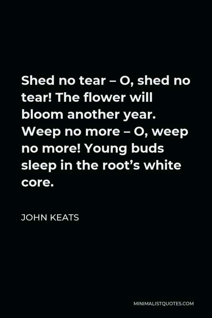John Keats Quote - Shed no tear – O, shed no tear! The flower will bloom another year. Weep no more – O, weep no more! Young buds sleep in the root's white core.