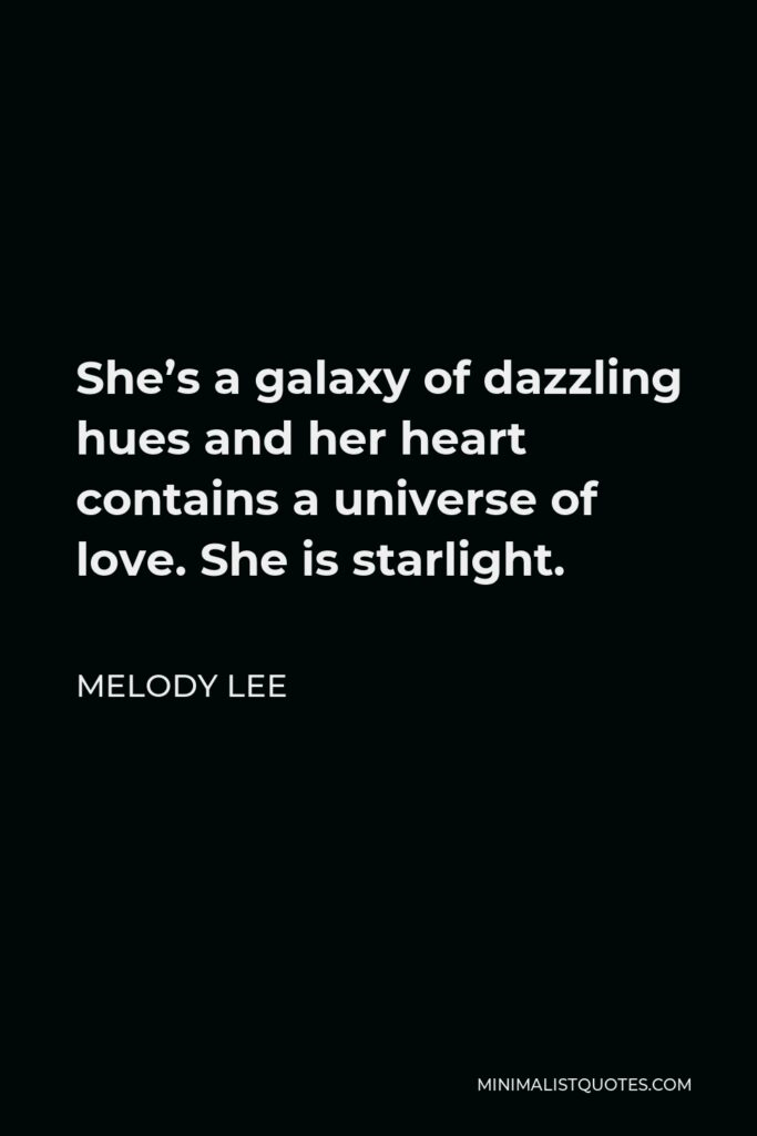 Melody Lee Quote - She's a galaxy of dazzling hues and her heart contains a universe of love. She is starlight.