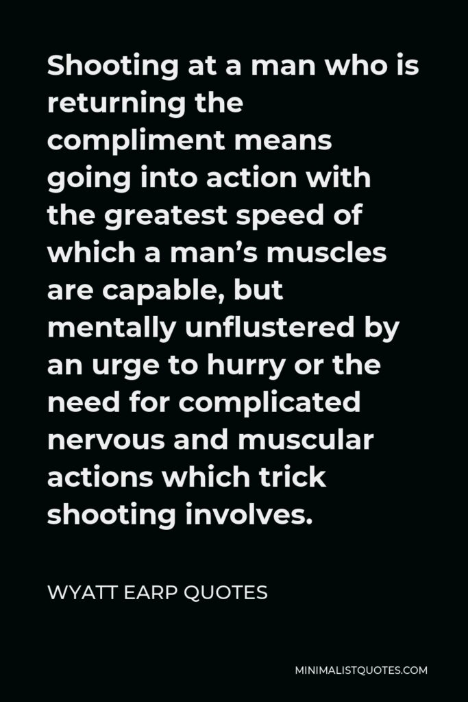 Wyatt Earp Quotes Quote - Shooting at a man who is returning the compliment means going into action with the greatest speed of which a man's muscles are capable, but mentally unflustered by an urge to hurry or the need for complicated nervous and muscular actions which trick shooting involves.