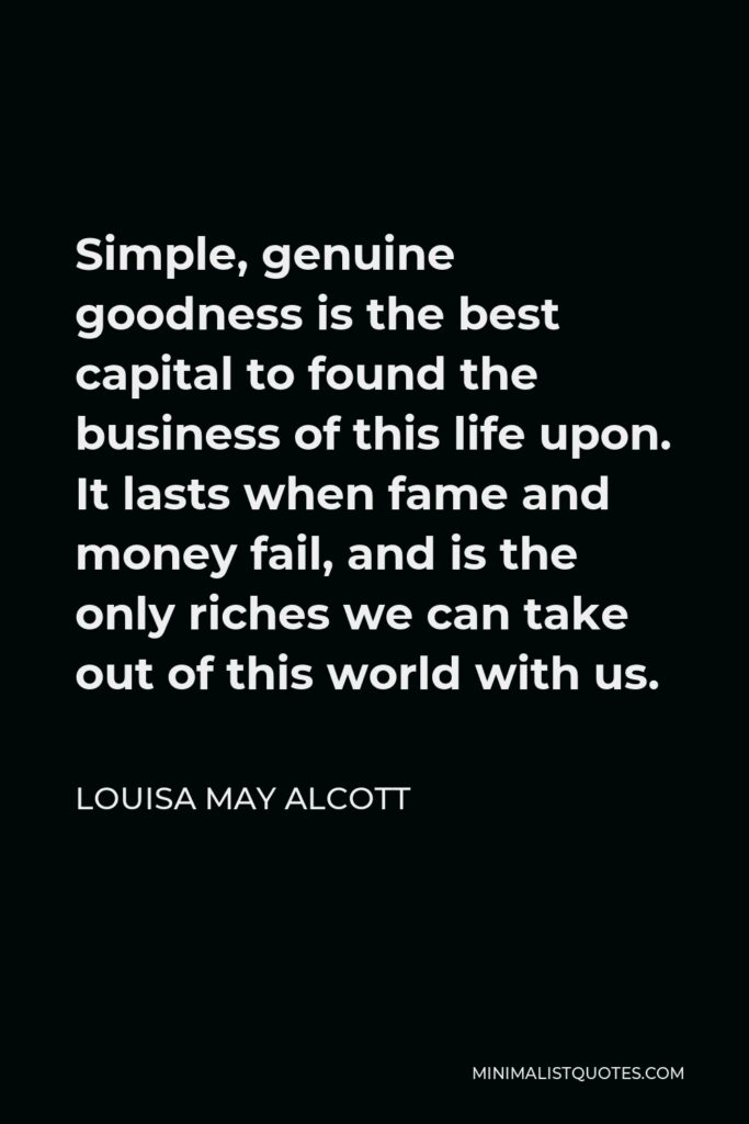 Louisa May Alcott Quote - Simple, genuine goodness is the best capital to found the business of this life upon. It lasts when fame and money fail, and is the only riches we can take out of this world with us.