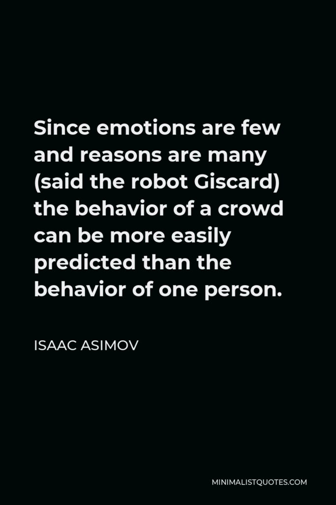 Isaac Asimov Quote - Since emotions are few and reasons are many (said the robot Giscard) the behavior of a crowd can be more easily predicted than the behavior of one person.