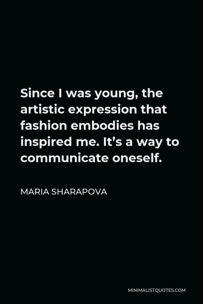 Maria Sharapova Quote - Since I was young, the artistic expression that fashion embodies has inspired me. It's a way to communicate oneself.