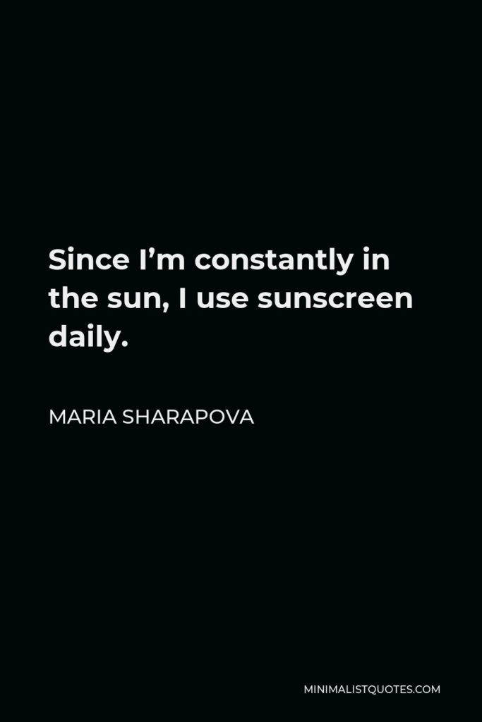 Maria Sharapova Quote - Since I'm constantly in the sun, I use sunscreen daily.