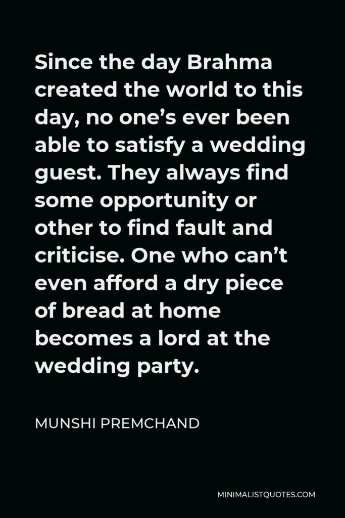 Munshi Premchand Quote - Since the day Brahma created the world to this day, no one's ever been able to satisfy a wedding guest. They always find some opportunity or other to find fault and criticise. One who can't even afford a dry piece of bread at home becomes a lord at the wedding party.
