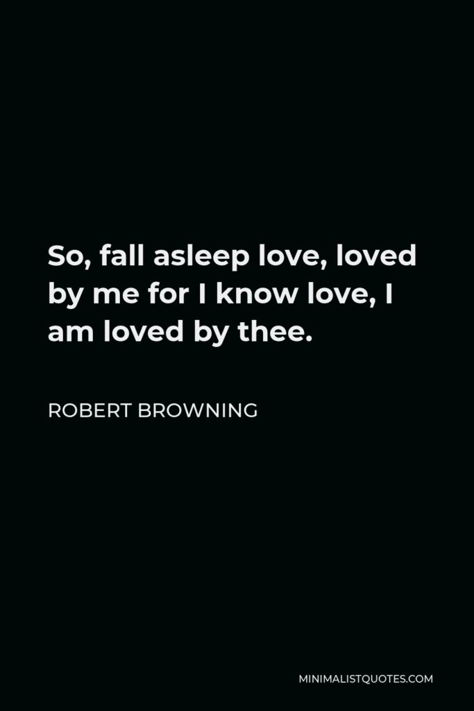 Robert Browning Quote - So, fall asleep love, loved by me for I know love, I am loved by thee.