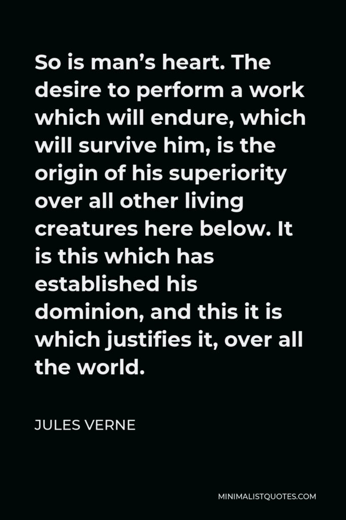 Jules Verne Quote - So is man's heart. The desire to perform a work which will endure, which will survive him, is the origin of his superiority over all other living creatures here below. It is this which has established his dominion, and this it is which justifies it, over all the world.