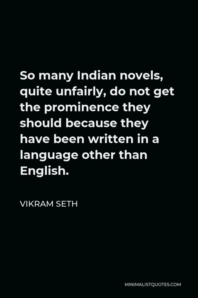 Vikram Seth Quote - So many Indian novels, quite unfairly, do not get the prominence they should because they have been written in a language other than English.