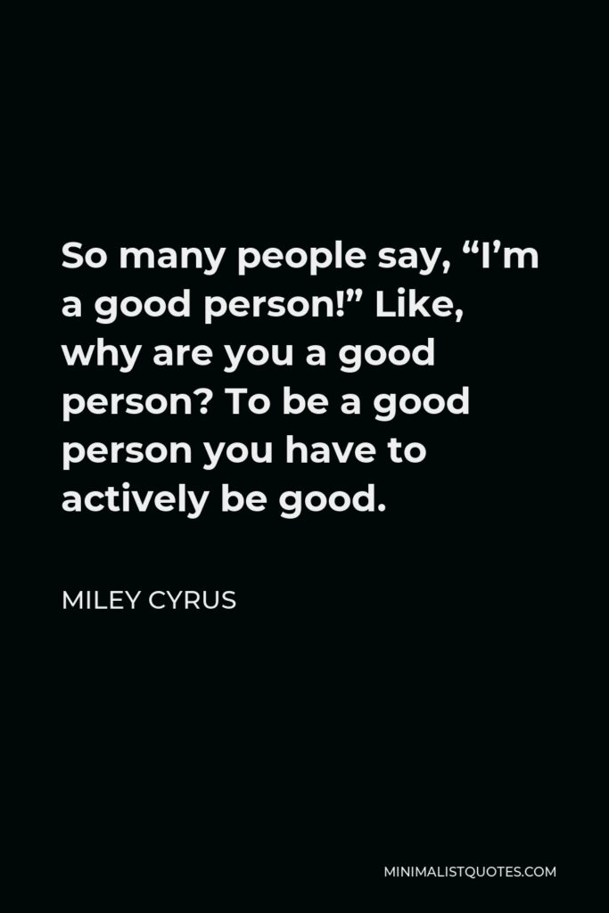 """Miley Cyrus Quote - So many people say, """"I'm a good person!"""" Like, why are you a good person? To be a good person you have to actively be good."""
