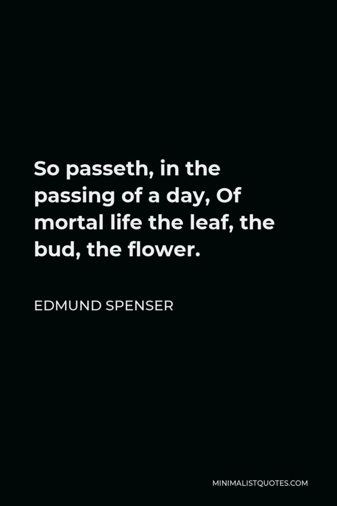 Edmund Spenser Quote - So passeth, in the passing of a day, Of mortal life the leaf, the bud, the flower.