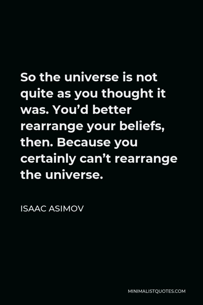 Isaac Asimov Quote - So the universe is not quite as you thought it was. You'd better rearrange your beliefs, then. Because you certainly can't rearrange the universe.