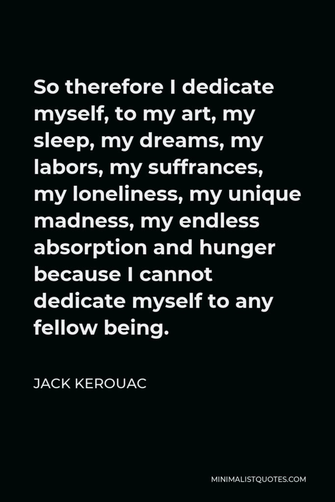 Jack Kerouac Quote - So therefore I dedicate myself, to my art, my sleep, my dreams, my labors, my suffrances, my loneliness, my unique madness, my endless absorption and hunger because I cannot dedicate myself to any fellow being.