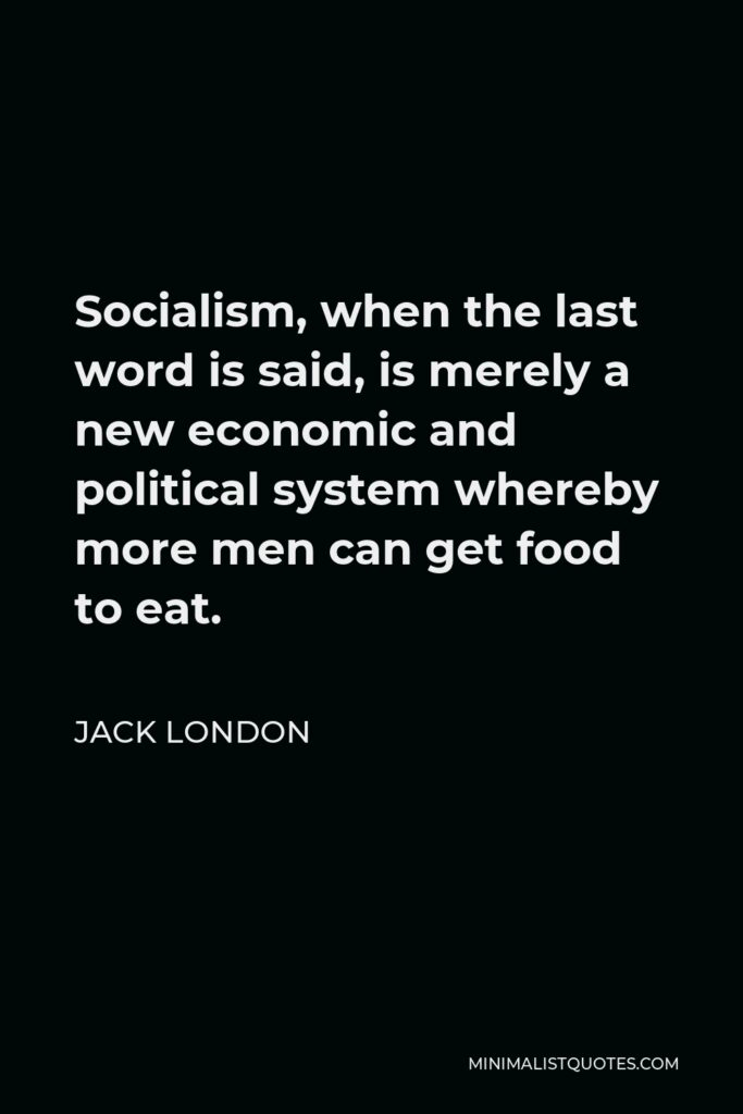 Jack London Quote - Socialism, when the last word is said, is merely a new economic and political system whereby more men can get food to eat.