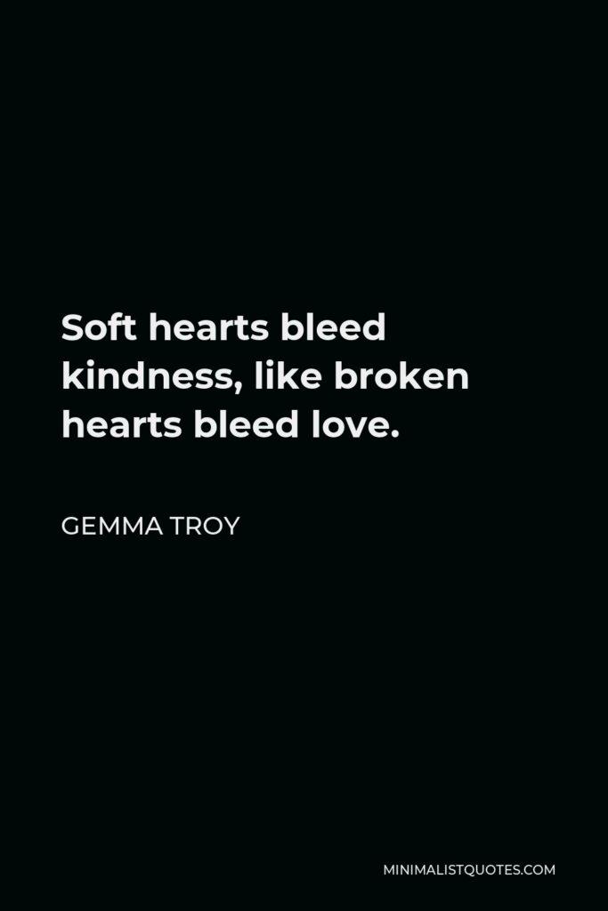 Gemma Troy Quote - Soft hearts bleed kindness, like broken hearts bleed love.