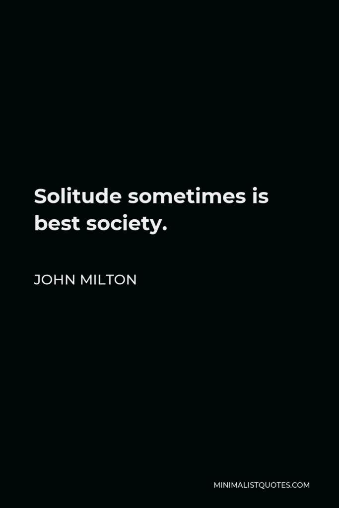 John Milton Quote - Solitude sometimes is best society.
