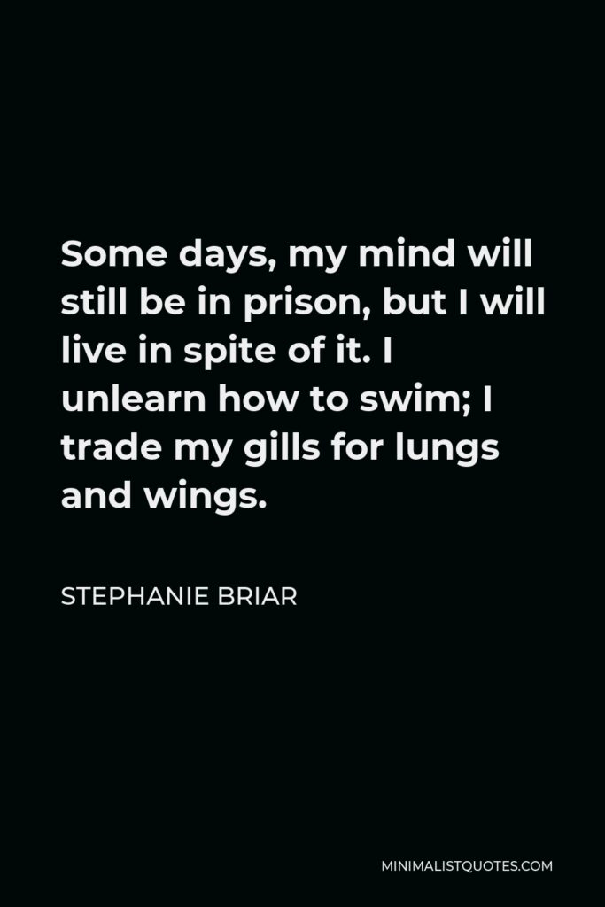 Stephanie Briar Quote - Some days, my mind will still be in prison, but I will live in spite of it. I unlearn how to swim; I trade my gills for lungs and wings.