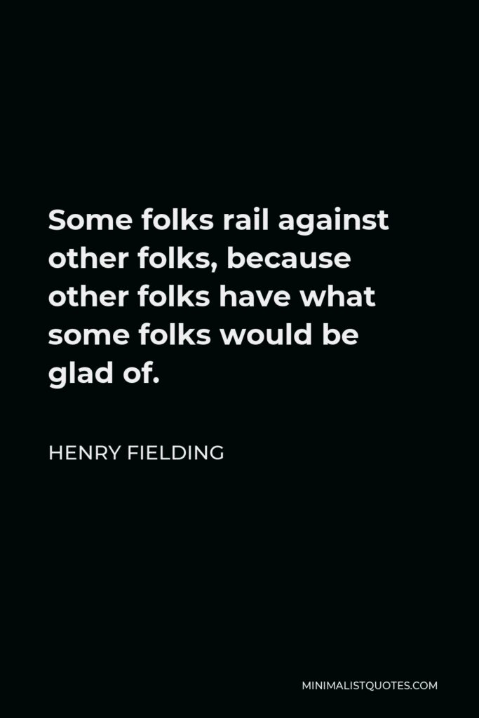 Henry Fielding Quote - Some folks rail against other folks, because other folks have what some folks would be glad of.