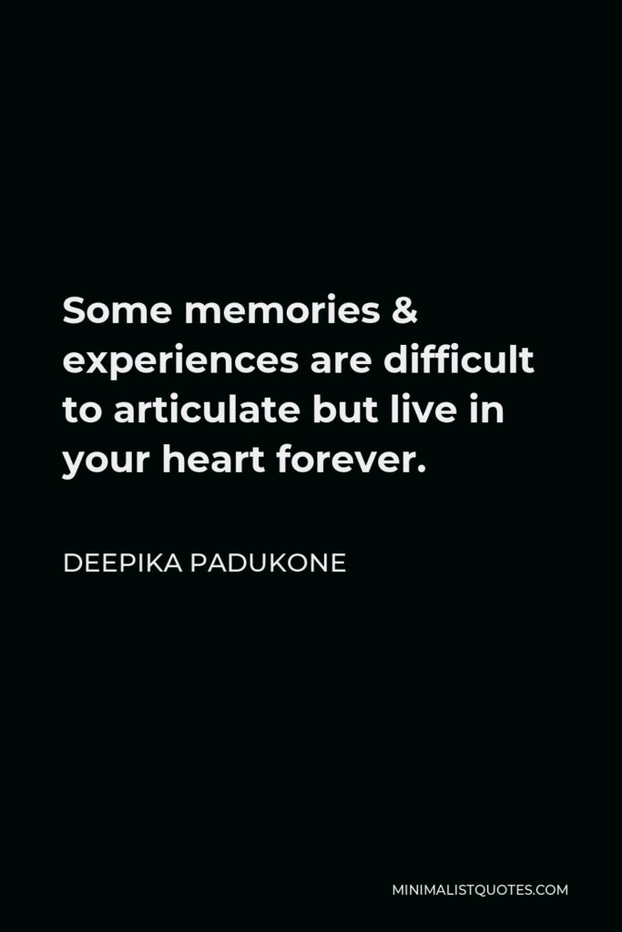 Deepika Padukone Quote - Some memories & experiences are difficult to articulate but live in your heart forever.