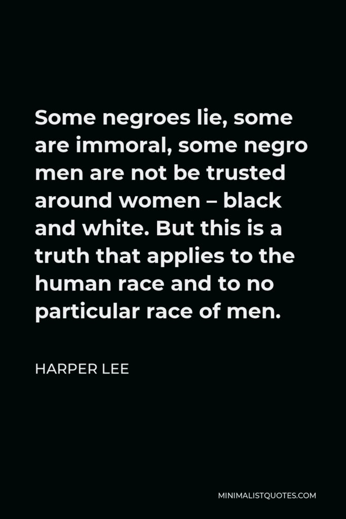 Harper Lee Quote - Some negroes lie, some are immoral, some negro men are not be trusted around women – black and white. But this is a truth that applies to the human race and to no particular race of men.