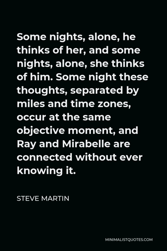 Steve Martin Quote - Some nights, alone, he thinks of her, and some nights, alone, she thinks of him. Some night these thoughts, separated by miles and time zones, occur at the same objective moment, and Ray and Mirabelle are connected without ever knowing it.