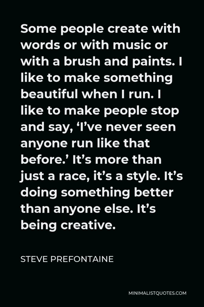 Steve Prefontaine Quote - Some people create with words or with music or with a brush and paints. I like to make something beautiful when I run.