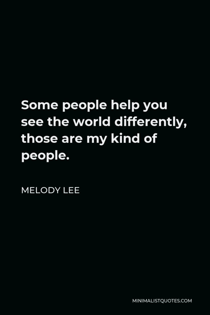 Melody Lee Quote - Some people help you see the world differently, those are my kind of people.