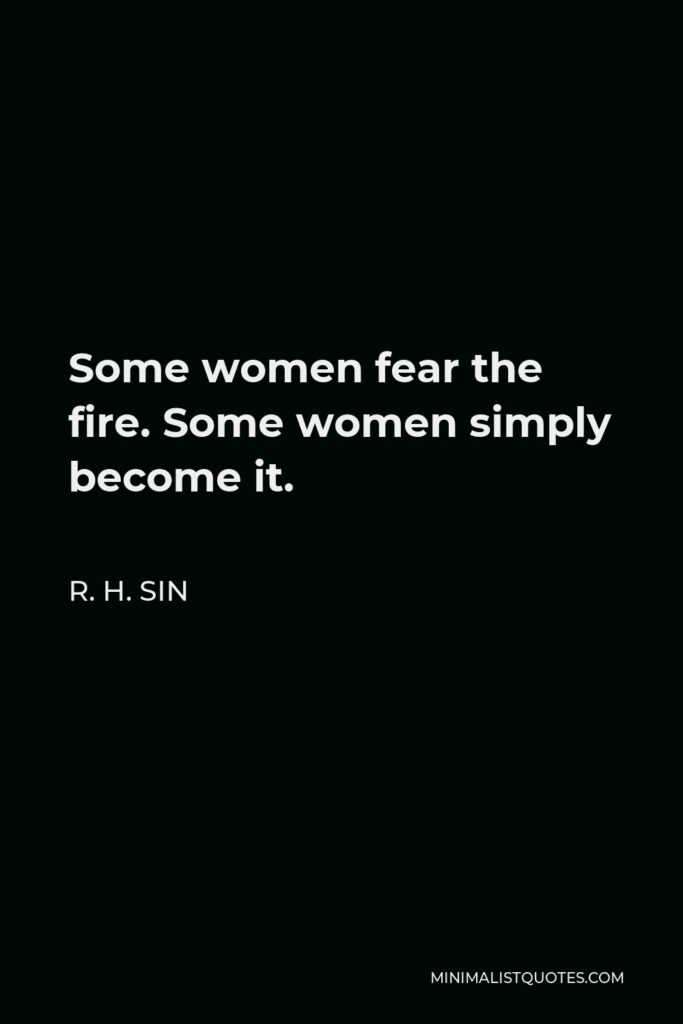 R. H. Sin Quote - Some women fear the fire. Some women simply become it.